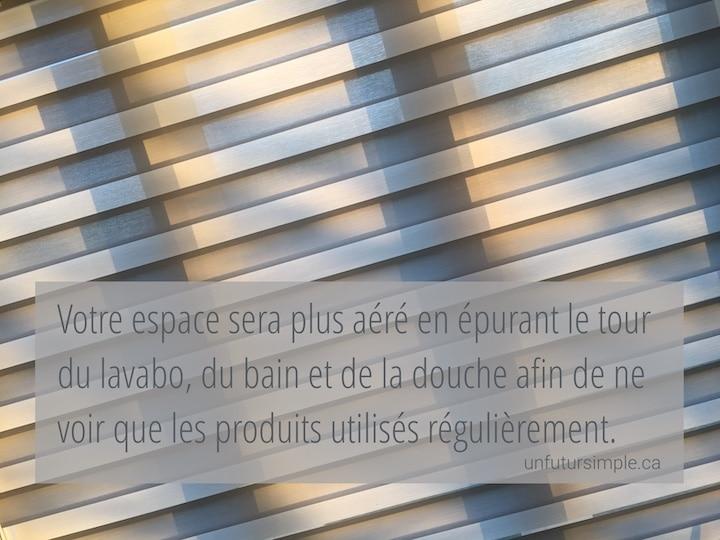 Stores beiges avec citation relative à désencombrer la salle de bain: Votre espace sera plus aéré en épurant le tour du lavabo, du bain ou de la douche afin de n'avoir accès qu'aux produits utilisés