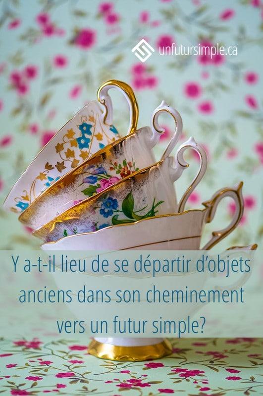 Citation : Y a-t-il lieu de se départir d'objets anciens dans son cheminement vers un futur simple? Arrière-plan : Cinq tasses à thé empilées devant un fond fleuri.