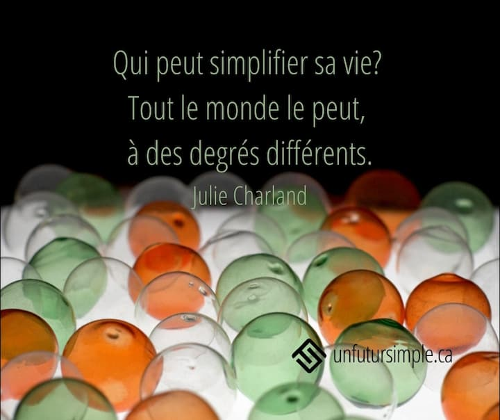 Qui peut simplifier sa vie? Tout le monde le peut, à des degrés différents. - Julie Charland Arrière-plan: billes transparentes oranges, vertes et claires.